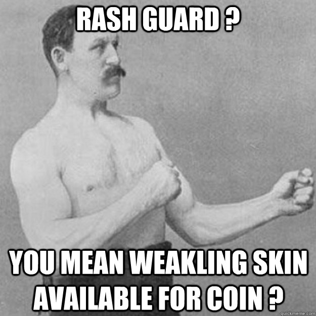 rash guard you mean weakling skin available for coin  - overly manly man