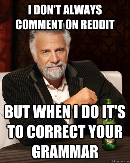 i dont always comment on reddit but when i do its to corre - The Most Interesting Man In The World