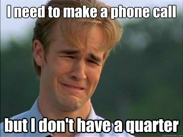 i need to make a phone call but i dont have a quarter - Dawson Sad