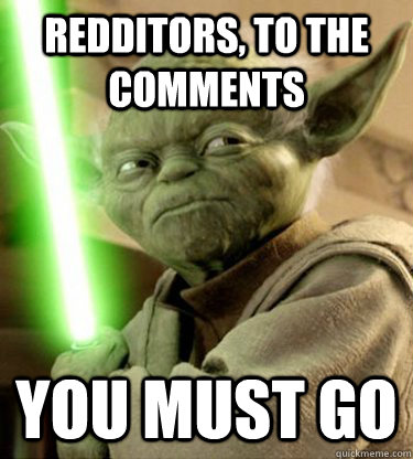 redditors to the comments you must go - Yoda