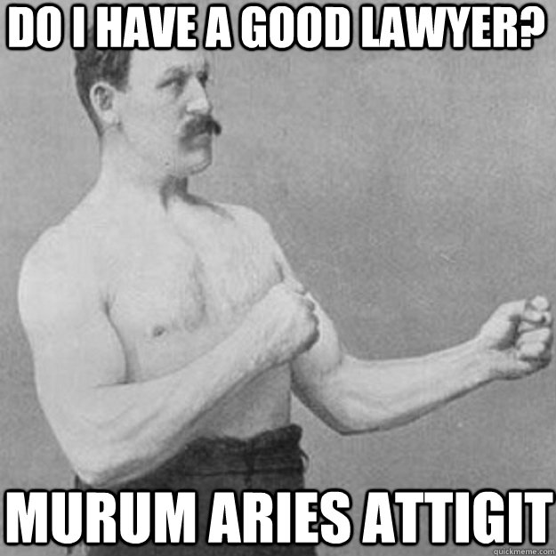 do i have a good lawyer murum aries attigit - overly manly man