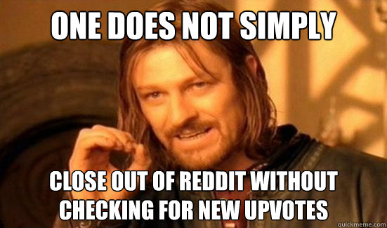 one does not simply close out of reddit without checking for - Boromir