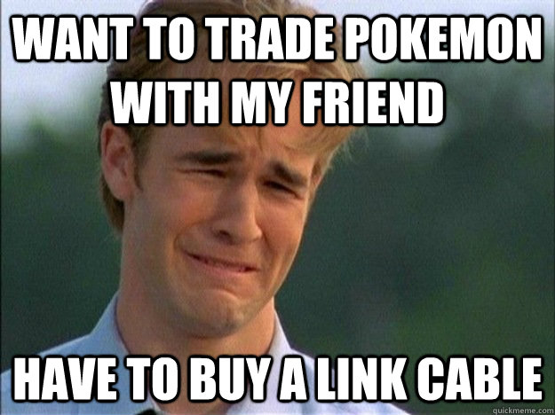 want to trade pokemon with my friend have to buy a link cabl - Dawson Sad