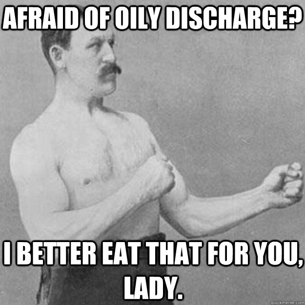 afraid of oily discharge i better eat that for you lady - overly manly man