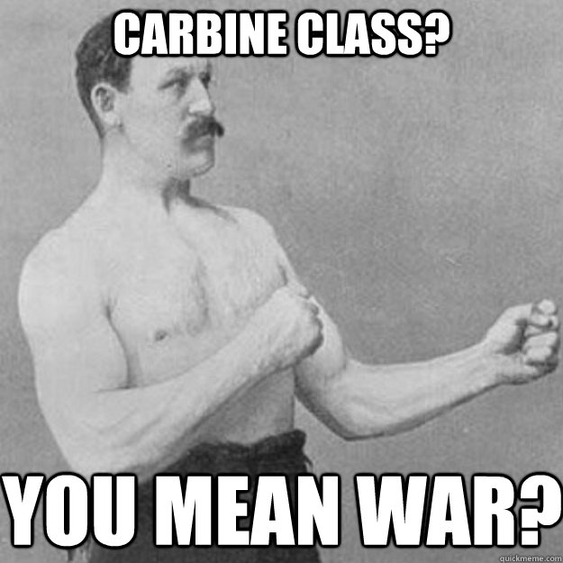 carbine class you mean war - overly manly man