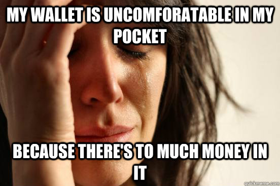 my wallet is uncomforatable in my pocket because theres to  - First World Problems