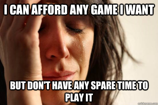 i can afford any game i want but dont have any spare time t - First World Problems