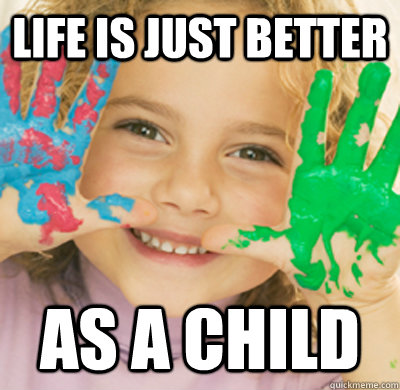 life is just better as a child -