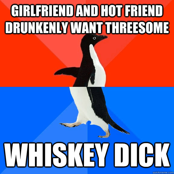 girlfriend and hot friend drunkenly want threesome whiskey  - Socially Awesome Awkward Penguin