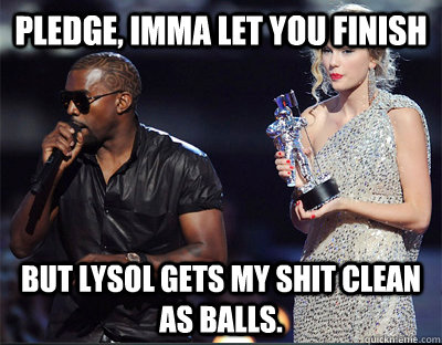 pledge imma let you finish but lysol gets my shit clean as  - Imma let you finish