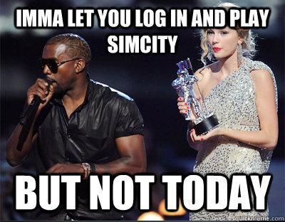 imma let you log in and play simcity but not today - Imma let you finish