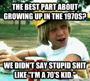 the best part about growing up in the 1970s we didnt say s -