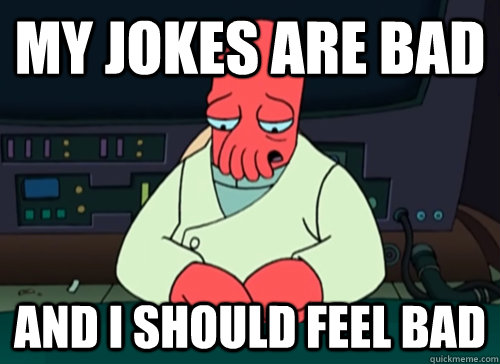 my jokes are bad and i should feel bad - sad zoidberg