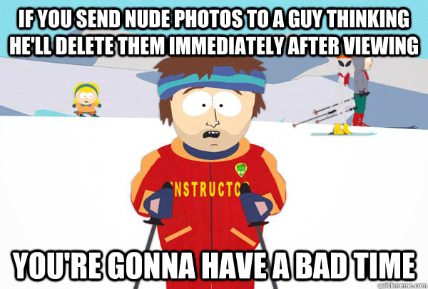 if you send nude photos to a guy thinking hell delete them  - Super Cool Ski Instructor