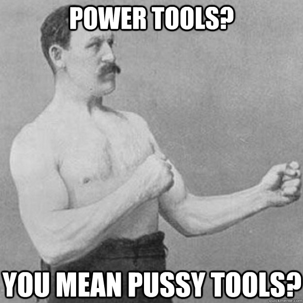 power tools you mean pussy tools - overly manly man