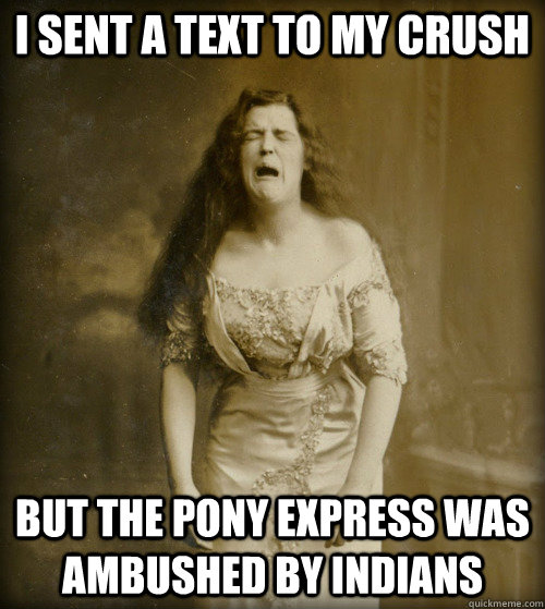 i sent a text to my crush but the pony express was ambushed  - 1890s Problems