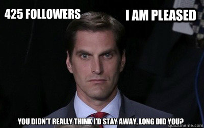 i am pleased 425 followers you didnt really think id stay  - Menacing Josh Romney