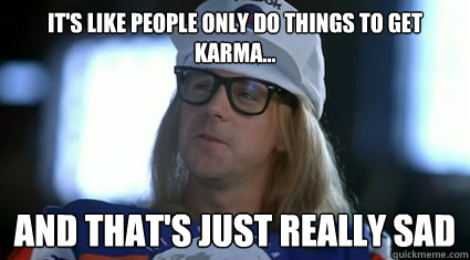 its like people only do things to get karma and thats j - Garth Algar