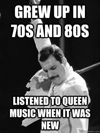 grew up in 70s and 80s listened to queen music when it was n - Freddie Mercury