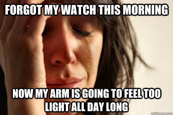 forgot my watch this morning now my arm is going to feel too - First World Problems