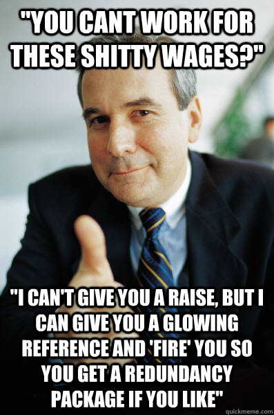 you cant work for these shitty wages i cant give you a  - Good Guy Boss
