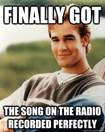 finally got the song on the radio recorded perfectly - Late 90s kid advantages