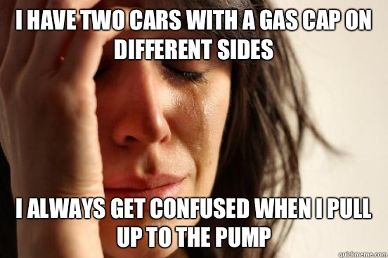 I have two cars with a gas cap on different sides I always g - First World Problems