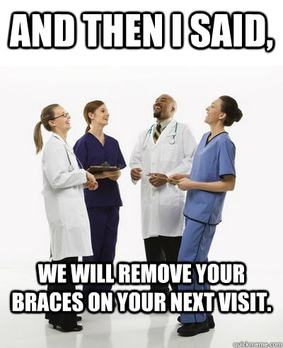 and then i said we will remove your braces on your next vis - And then I said