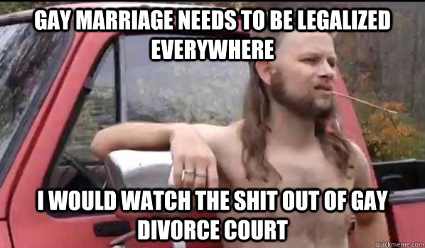 gay marriage needs to be legalized everywhere i would watch  - Almost Politically Correct Redneck