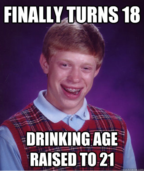 finally turns 18 drinking age raised to 21 - Badluckbrian