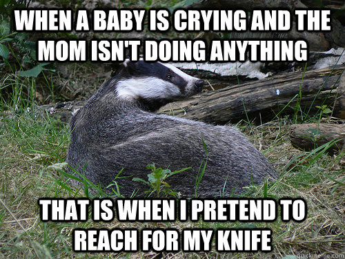 when a baby is crying and the mom isnt doing anything that  - Bastard Badger