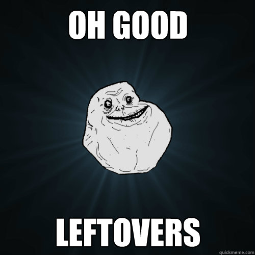 oh good leftovers - Forever Alone