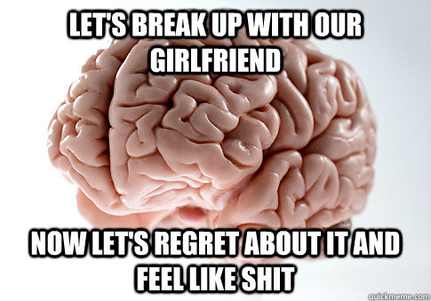 lets break up with our girlfriend now lets regret about i - ScumbagBrain