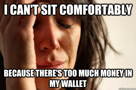 i cant sit comfortably because theres too much money in m - First World Problems