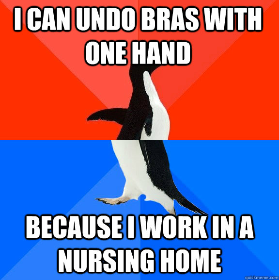 i can undo bras with one hand because i work in a nursing ho - Socially Awesome Awkward Penguin
