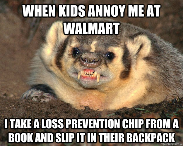 when kids annoy me at walmart i take a loss prevention chip  - Bastard Badger