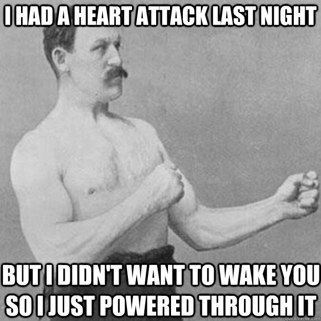 i had a heart attack last night but i didnt want to wake yo - overly manly man