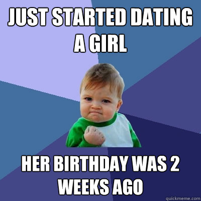 just started dating a girl her birthday was 2 weeks ago - Success Kid