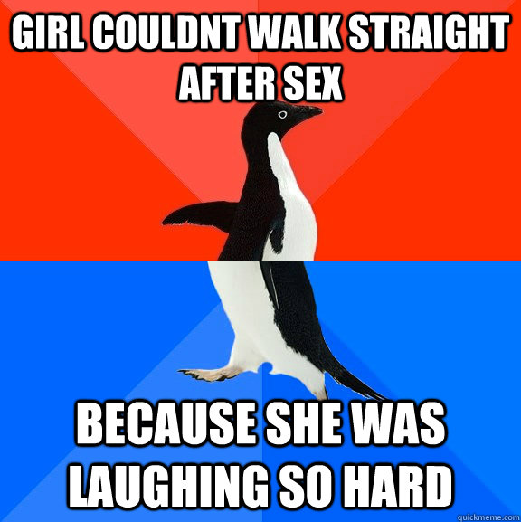 girl couldnt walk straight after sex because she was laughin - Socially Awesome Awkward Penguin
