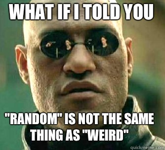 what if i told you Random is not the same thing as weird - Matrix Morpheus
