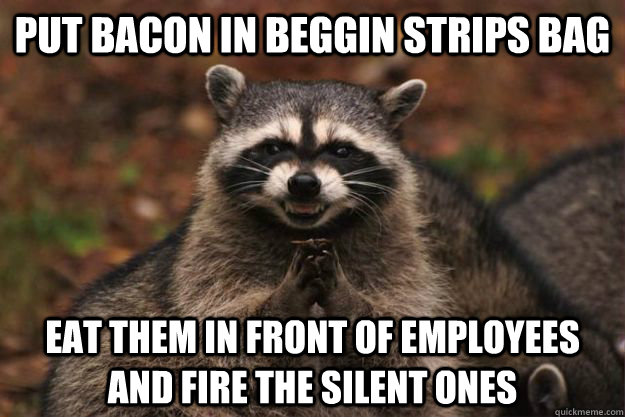 put bacon in beggin strips bag eat them in front of employee - Evil Plotting Raccoon