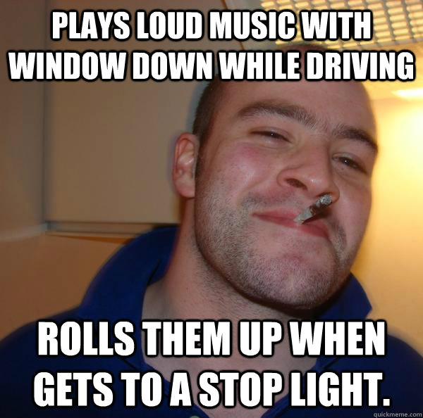 plays loud music with window down while driving rolls them u - Good Guy Greg