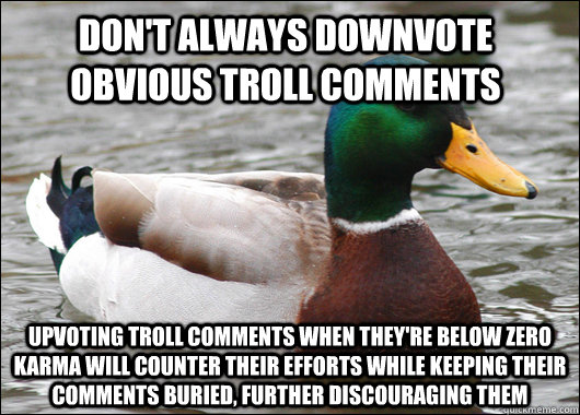 dont always downvote obvious troll comments upvoting troll  - Actual Advice Mallard