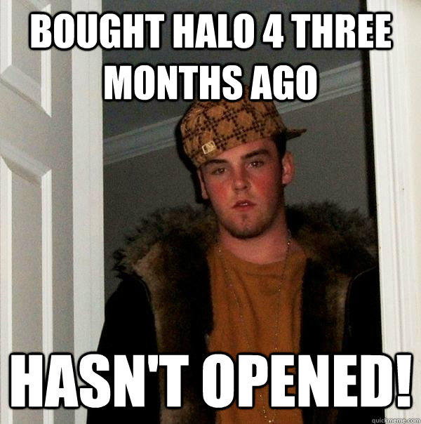 bought halo 4 three months ago hasnt opened - Scumbag Steve
