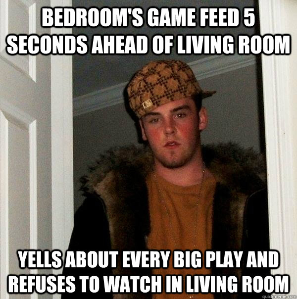 bedrooms game feed 5 seconds ahead of living room yells abo - Scumbag Steve