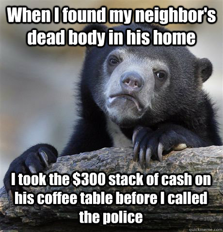 when i found my neighbors dead body in his home i took the  - Confession Bear