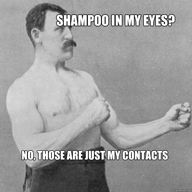 shampoo in my eyes no those are just my contacts - overly manly man