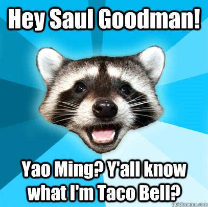 hey saul goodman yao ming yall know what im taco bell - Lame Pun Coon