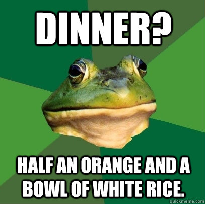 dinner half an orange and a bowl of white rice - Foul Bachelor Frog
