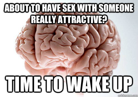 about to have sex with someone really attractive time to wa - ScumbagBrain